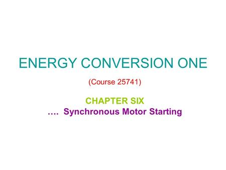 ENERGY CONVERSION ONE (Course 25741) CHAPTER SIX …. Synchronous Motor Starting.