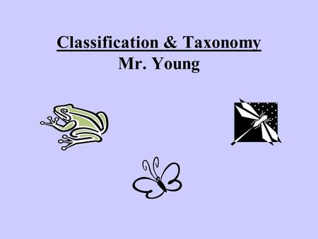 Classification & Taxonomy Mr. Young