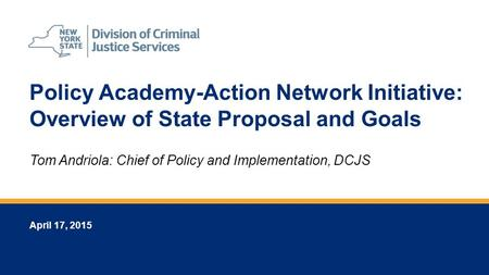 Policy Academy-Action Network Initiative: Overview of State Proposal and Goals April 17, 2015 Tom Andriola: Chief of Policy and Implementation, DCJS.