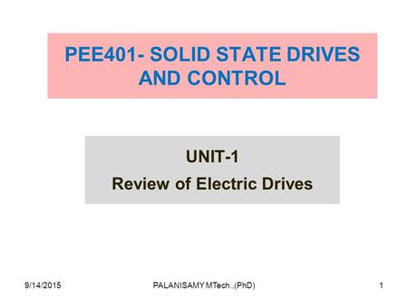 PEE401- SOLID STATE DRIVES AND CONTROL UNIT-1 Review of <strong>Electric</strong> Drives 9/14/20151PALANISAMY MTech.,(PhD)