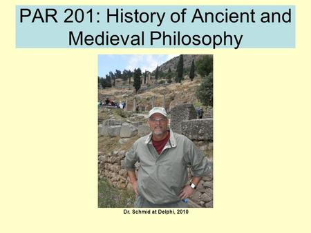 PAR 201: History of Ancient and Medieval Philosophy Dr. Schmid at Delphi, 2010.