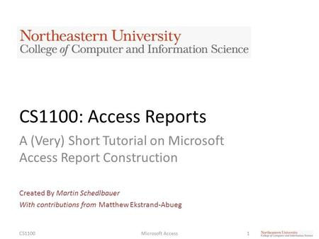 CS1100: Access Reports A (Very) Short Tutorial on Microsoft Access Report Construction Created By Martin Schedlbauer With contributions from Matthew Ekstrand-Abueg.