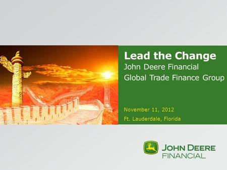 Lead the Change John Deere Financial Global Trade Finance Group November 11, 2012 Ft. Lauderdale, Florida.