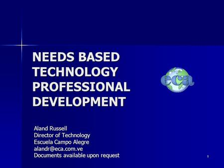 1 NEEDS BASED TECHNOLOGY PROFESSIONAL DEVELOPMENT Aland Russell Director of Technology Escuela Campo Alegre Documents available upon.