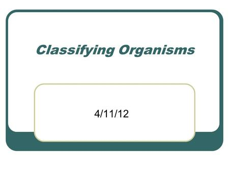 Classifying Organisms 4/11/12. Classification – the process of grouping things based on their similarities.