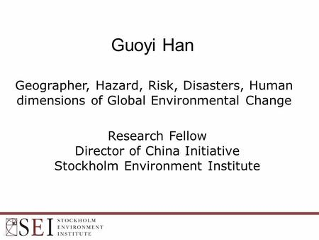 Guoyi Han Geographer, Hazard, Risk, Disasters, Human dimensions of Global Environmental Change Research Fellow Director of China Initiative Stockholm <strong>Environment</strong>.