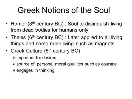 Greek Notions of the Soul Homer (8 th century BC) : Soul to distinquish living from dead bodies for humans only Thales (6 th century BC) : Later applied.