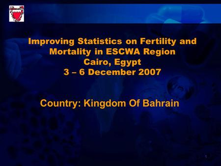 1 Country: Kingdom Of Bahrain Improving Statistics on Fertility and Mortality in ESCWA Region Cairo, Egypt 3 – 6 December 2007.