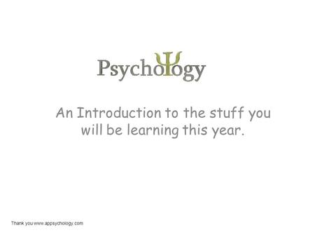 An Introduction to the stuff you will be learning this year. Thank you www.appsychology.com.