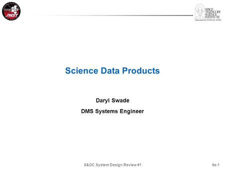 6e-1 Science Data Products Daryl Swade DMS Systems Engineer S&OC System Design Review #1.