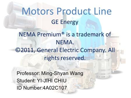 Motors Product Line GE Energy NEMA Premium® is a trademark of NEMA. ©2011, General Electric Company. All rights reserved. Professor: Ming-Shyan Wang Student: