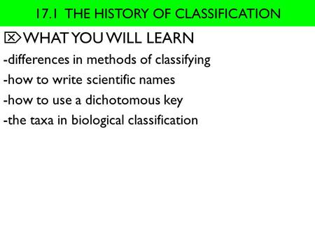 17.1 THE HISTORY OF CLASSIFICATION  WHAT YOU WILL LEARN -differences in methods of classifying -how to write scientific names -how to use a dichotomous.