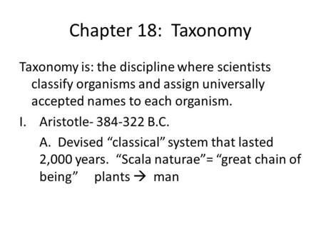 Chapter 18: Taxonomy Taxonomy is: the discipline where scientists classify organisms and assign universally accepted names to each organism. Aristotle-
