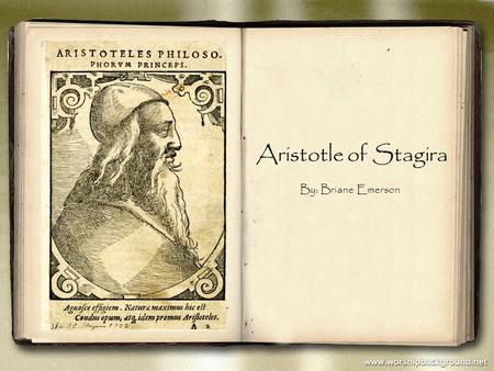 Aristotle of Stagira By: Briane Emerson. Aristotle was born in a small Greek town called Stagira. Aristotle created the theory Syllogism, a form deductive.
