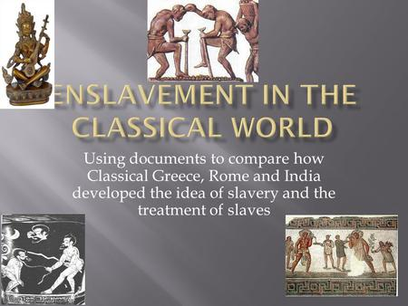 Using documents to compare how Classical Greece, Rome and India developed the idea of slavery and the treatment of slaves.
