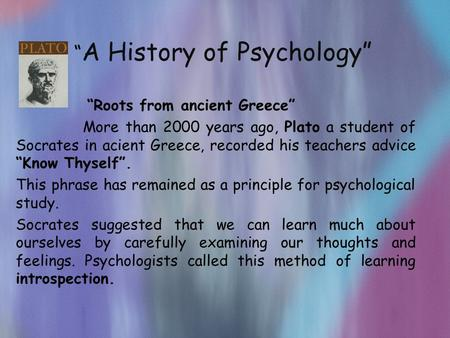 """ A History of Psychology"" ""Roots from ancient Greece"" More than 2000 years ago, Plato a student of Socrates in acient Greece, recorded his teachers advice."