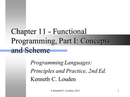© Kenneth C. Louden, 20031 Chapter 11 - Functional Programming, Part I: Concepts and Scheme Programming Languages: Principles and Practice, 2nd Ed. Kenneth.
