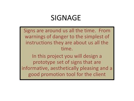 SIGNAGE Signs are around us all the time. From warnings of danger to the simplest of instructions they are about us all the time. In this project you will.