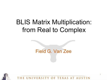 1 BLIS Matrix Multiplication: from Real to Complex Field G. Van Zee.