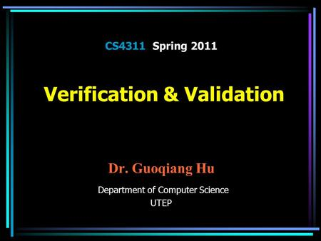 CS4311 Spring 2011 Verification & Validation Dr. Guoqiang Hu Department of Computer Science UTEP.
