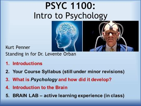 PSYC 1100: Intro to Psychology Kurt Penner Standing in for Dr. Levente Orban 1.Introductions 2.Your Course Syllabus (still under minor revisions) 3.What.
