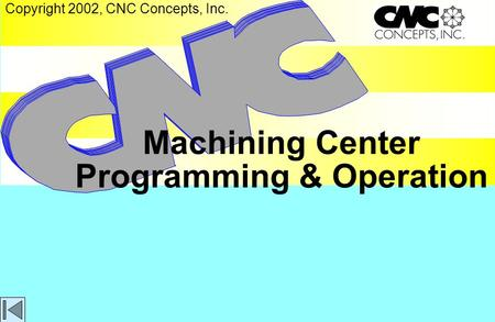 Machining Center Programming & Operation Copyright 2002, CNC Concepts, Inc.