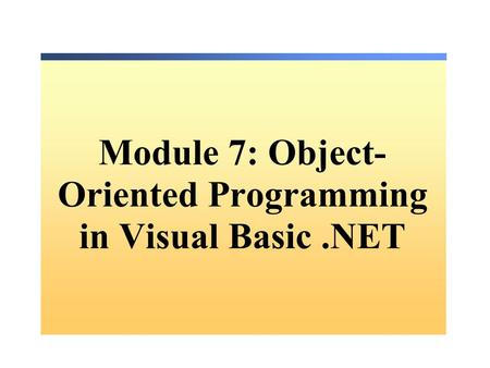 Module 7: Object- Oriented Programming in Visual Basic.NET.