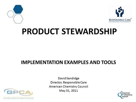PRODUCT STEWARDSHIP IMPLEMENTATION EXAMPLES AND TOOLS David Sandidge Director, Responsible Care American Chemistry Council May 31, 2011.