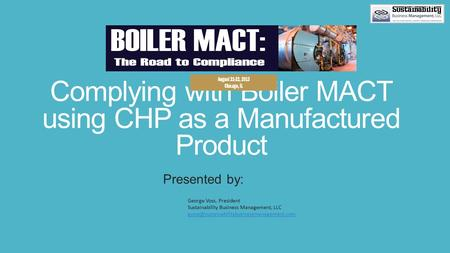 Complying with Boiler MACT using CHP as a Manufactured Product Presented by: George Voss, President Sustainability Business Management, LLC
