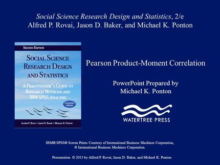 Social Science Research Design and Statistics, 2/e Alfred P. Rovai, Jason D. Baker, and Michael K. Ponton Pearson Product-Moment Correlation PowerPoint.