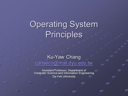 Operating System Principles Ku-Yaw Chang Assistant Professor, Department of Computer Science and Information Engineering Da-Yeh.