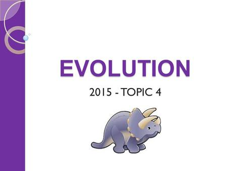 EVOLUTION 2015 - TOPIC 4. EVOLUTION Things to cover History of the theory of evolution Natural selection ◦ Variation ◦ Isolation ◦ Selection pressure.