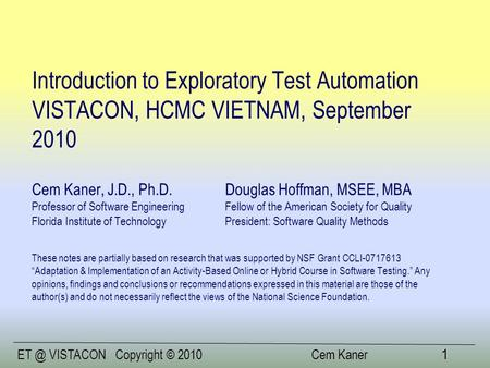 VISTACONCopyright © 2010 Cem Kaner 1 Introduction to Exploratory Test Automation VISTACON, HCMC VIETNAM, September 2010 Cem Kaner, J.D., Ph.D.Douglas.