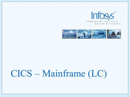 CICS – Mainframe (LC) 2 Copyright © 2005, Infosys Technologies Ltd ER/CORP/CRS/TP01/003 Version No: 1.0 Course Schedule Day1 - Introduction to CICS Day2.
