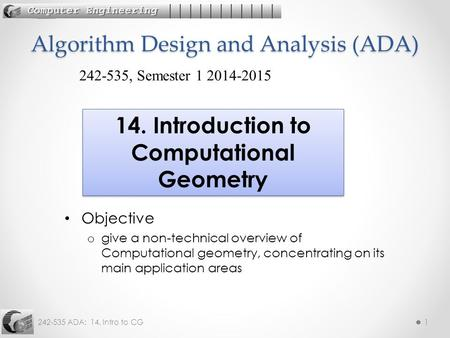 242-535 ADA: 14. Intro to CG1 Objective o give a non-technical overview of Computational geometry, concentrating on its main application areas Algorithm.