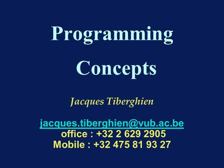 Programming Concepts Jacques Tiberghien office : +32 2 629 2905 Mobile : +32 475 81 93 27.