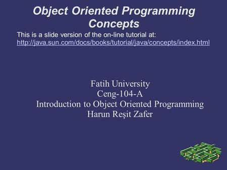 Object Oriented Programming Concepts Fatih University Ceng-104-A Introduction to Object Oriented Programming Harun Reşit Zafer This is a slide version.