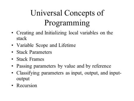 Universal Concepts of Programming Creating and Initializing local variables on the stack Variable Scope and Lifetime Stack Parameters Stack Frames Passing.