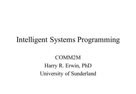Intelligent Systems Programming COMM2M Harry R. Erwin, PhD University of Sunderland.