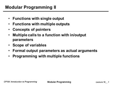 CP104 Introduction to Programming Modular Programming Lecture 16__ 1 Modular Programming II Functions with single output Functions with multiple outputs.
