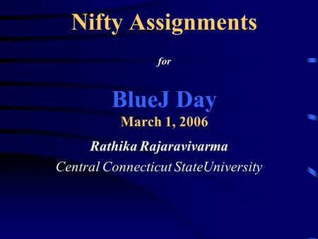 Nifty Assignments for BlueJ Day March 1, 2006 Rathika Rajaravivarma Central Connecticut StateUniversity.