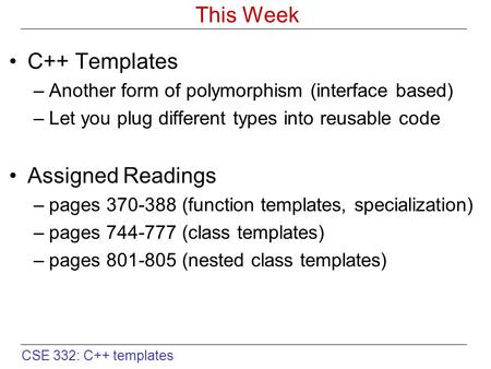 CSE 332: C++ templates This Week C++ Templates –Another form of polymorphism (interface based) –Let you plug different types into reusable code Assigned.