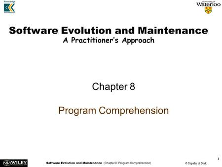 Software Evolution and Maintenance (Chapter 8: Program Comprehension) © Tripathy & Naik 1 Software Evolution and Maintenance A Practitioner's Approach.