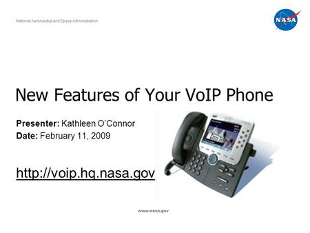 New Features of Your VoIP Phone Presenter: Kathleen O'Connor Date: February 11, 2009  National Aeronautics and Space Administration.