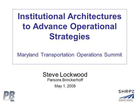 Institutional Architectures to Advance Operational Strategies Maryland Transportation Operations Summit Steve Lockwood Parsons Brinckerhoff May 1, 2008.