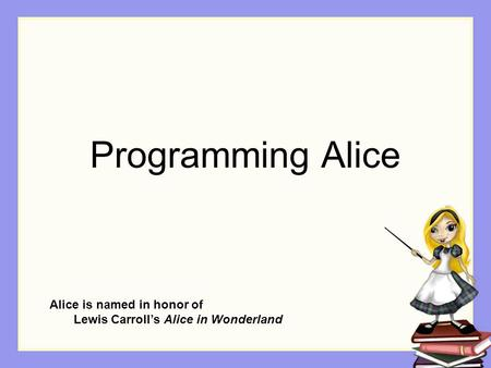Programming Alice Alice is named in honor of Lewis Carroll's Alice in Wonderland.