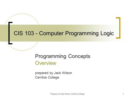Property of Jack Wilson, Cerritos College1 CIS 103 - Computer Programming Logic Programming Concepts Overview prepared by Jack Wilson Cerritos College.