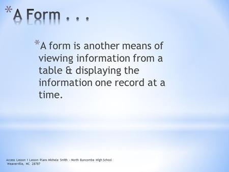 * A form is another means of viewing information from a table & displaying the information one record at a time. Access Lesson 1 Lesson Plans Michele Smith.