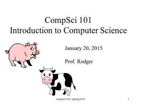 CompSci 101 Introduction to Computer Science January 20, 2015 Prof. Rodger compsci 101, spring 20151.