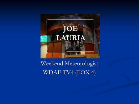 Weekend Meteorologist WDAF-TV4 (FOX 4) JOE LAURIA.